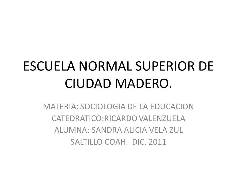 ESCUELA NORMAL SUPERIOR DE CIUDAD MADERO. MATERIA: SOCIOLOGIA DE LA EDUCACION CATEDRATICO:RICARDO VALENZUELA ALUMNA: SANDRA ALICIA VELA ZUL SALTILLO C