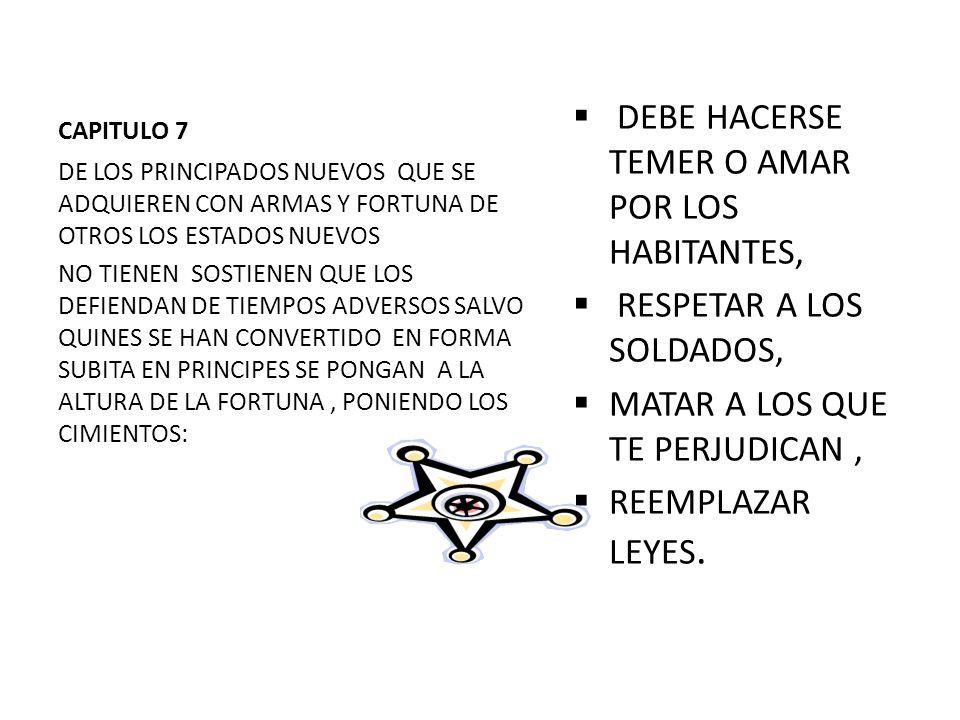 CAPITULO 7 DEBE HACERSE TEMER O AMAR POR LOS HABITANTES, RESPETAR A LOS SOLDADOS, MATAR A LOS QUE TE PERJUDICAN, REEMPLAZAR LEYES. DE LOS PRINCIPADOS