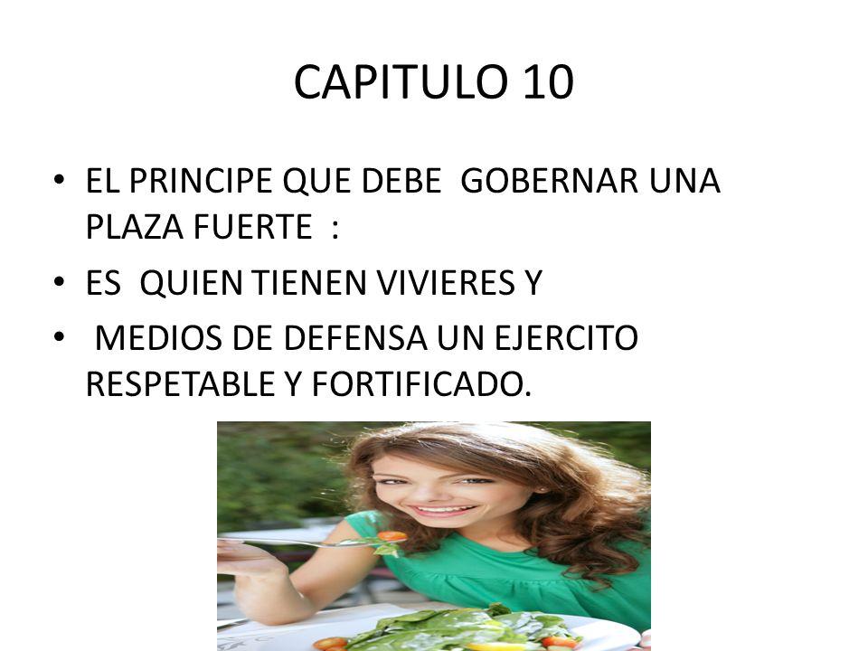 CAPITULO 10 EL PRINCIPE QUE DEBE GOBERNAR UNA PLAZA FUERTE : ES QUIEN TIENEN VIVIERES Y MEDIOS DE DEFENSA UN EJERCITO RESPETABLE Y FORTIFICADO.