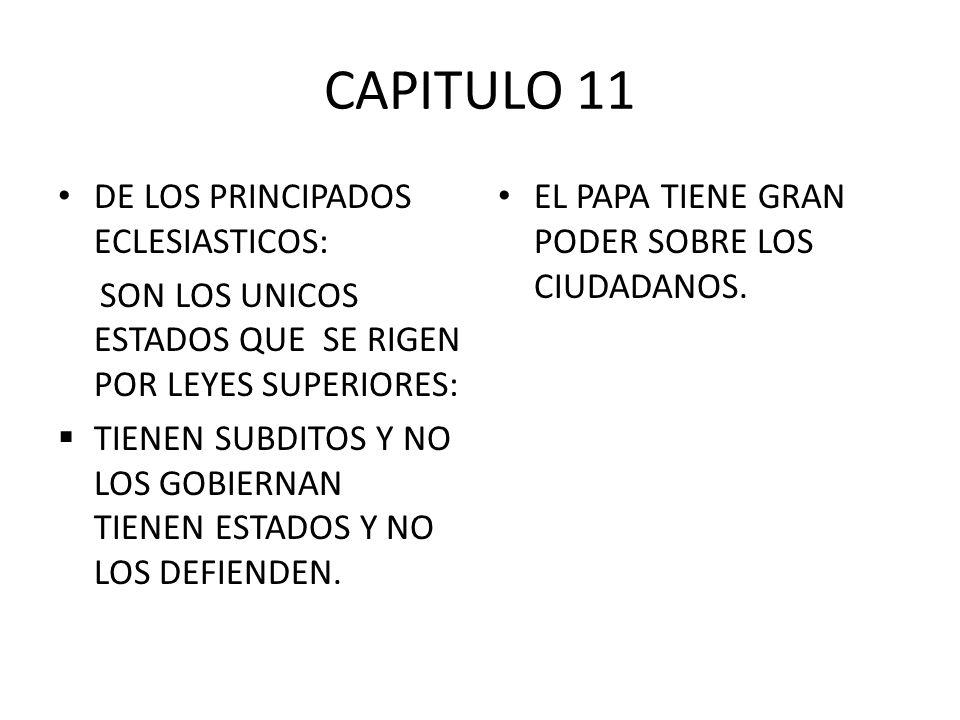CAPITULO 11 DE LOS PRINCIPADOS ECLESIASTICOS: SON LOS UNICOS ESTADOS QUE SE RIGEN POR LEYES SUPERIORES: TIENEN SUBDITOS Y NO LOS GOBIERNAN TIENEN ESTA