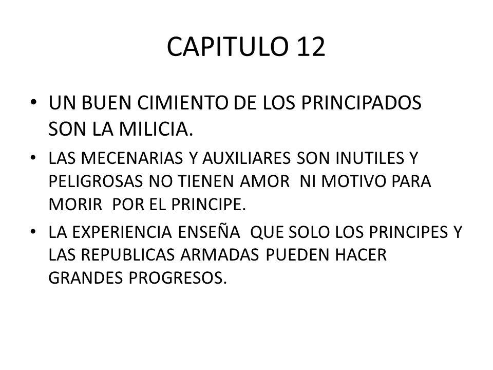 CAPITULO 12 UN BUEN CIMIENTO DE LOS PRINCIPADOS SON LA MILICIA. LAS MECENARIAS Y AUXILIARES SON INUTILES Y PELIGROSAS NO TIENEN AMOR NI MOTIVO PARA MO