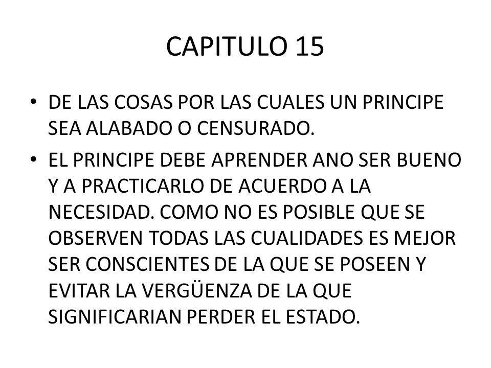 CAPITULO 15 DE LAS COSAS POR LAS CUALES UN PRINCIPE SEA ALABADO O CENSURADO. EL PRINCIPE DEBE APRENDER ANO SER BUENO Y A PRACTICARLO DE ACUERDO A LA N
