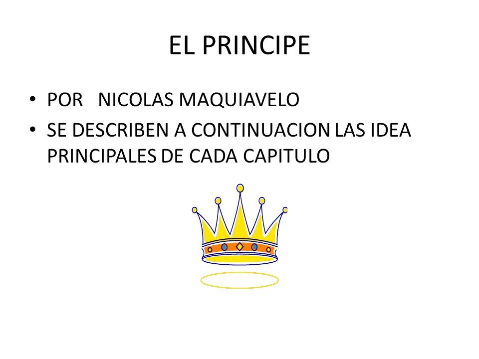 EL PRINCIPE POR NICOLAS MAQUIAVELO SE DESCRIBEN A CONTINUACION LAS IDEA PRINCIPALES DE CADA CAPITULO