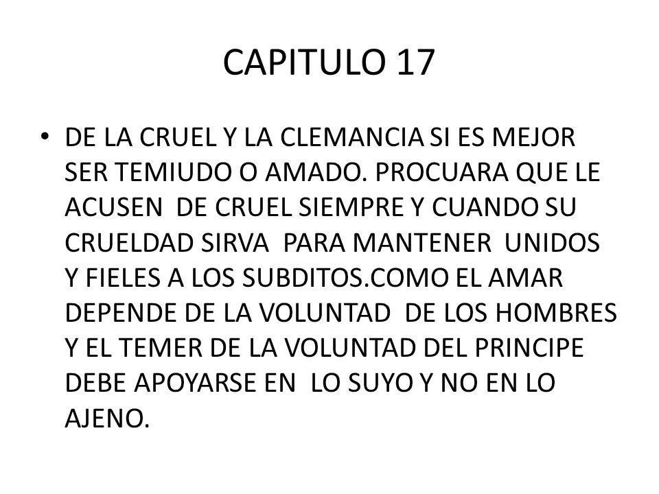 CAPITULO 17 DE LA CRUEL Y LA CLEMANCIA SI ES MEJOR SER TEMIUDO O AMADO. PROCUARA QUE LE ACUSEN DE CRUEL SIEMPRE Y CUANDO SU CRUELDAD SIRVA PARA MANTEN
