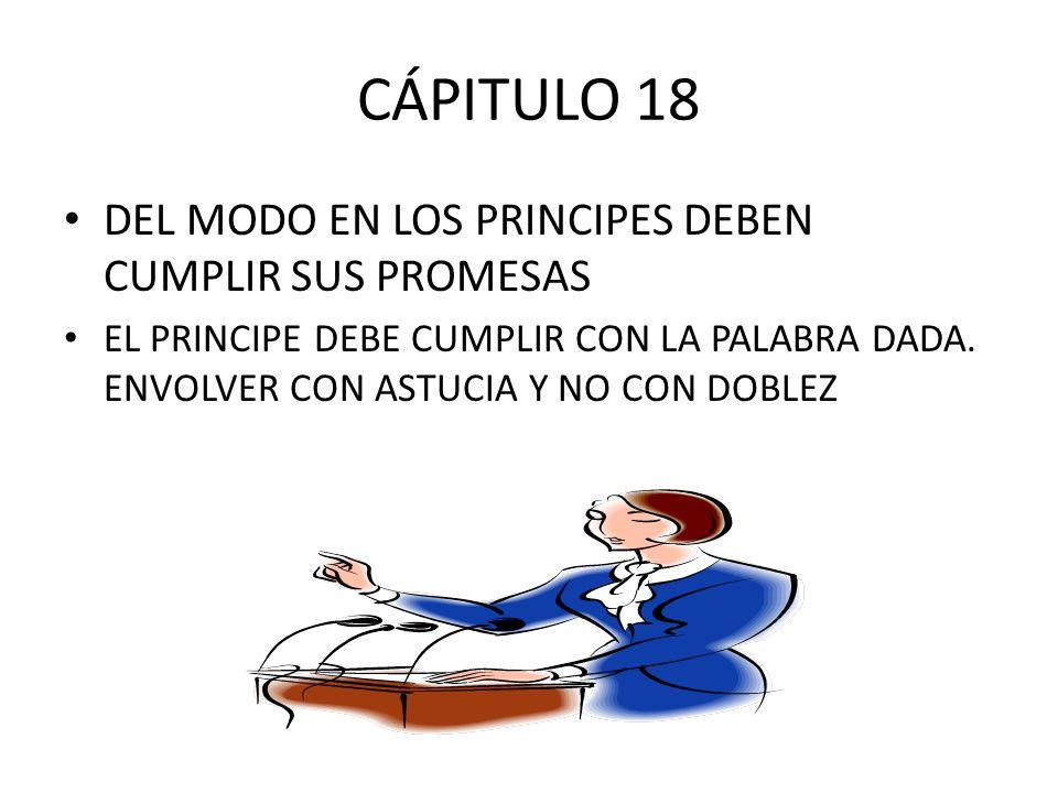 CÁPITULO 18 DEL MODO EN LOS PRINCIPES DEBEN CUMPLIR SUS PROMESAS EL PRINCIPE DEBE CUMPLIR CON LA PALABRA DADA. ENVOLVER CON ASTUCIA Y NO CON DOBLEZ