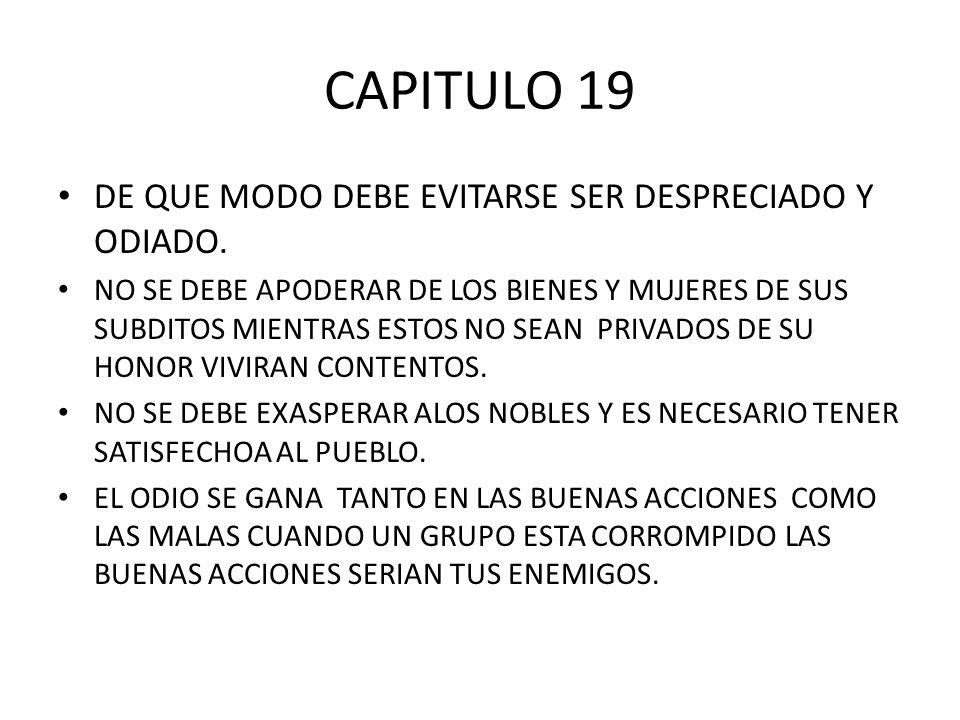 CAPITULO 19 DE QUE MODO DEBE EVITARSE SER DESPRECIADO Y ODIADO. NO SE DEBE APODERAR DE LOS BIENES Y MUJERES DE SUS SUBDITOS MIENTRAS ESTOS NO SEAN PRI