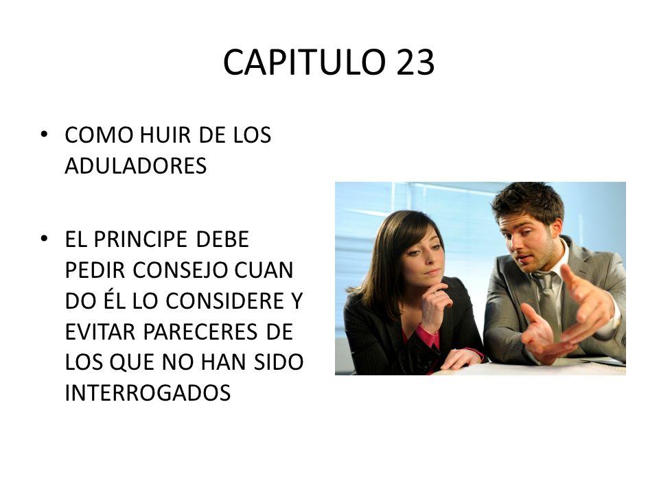 CAPITULO 23 COMO HUIR DE LOS ADULADORES EL PRINCIPE DEBE PEDIR CONSEJO CUAN DO ÉL LO CONSIDERE Y EVITAR PARECERES DE LOS QUE NO HAN SIDO INTERROGADOS