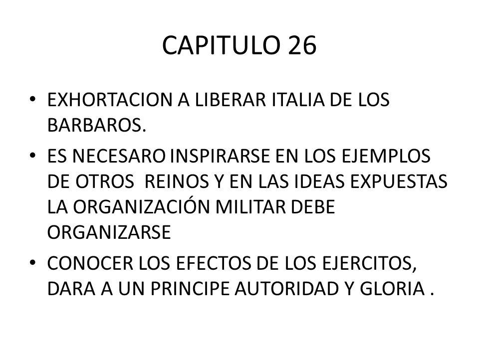 CAPITULO 26 EXHORTACION A LIBERAR ITALIA DE LOS BARBAROS. ES NECESARO INSPIRARSE EN LOS EJEMPLOS DE OTROS REINOS Y EN LAS IDEAS EXPUESTAS LA ORGANIZAC