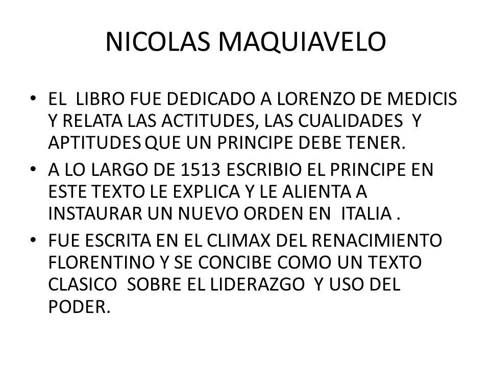 NICOLAS MAQUIAVELO EL LIBRO FUE DEDICADO A LORENZO DE MEDICIS Y RELATA LAS ACTITUDES, LAS CUALIDADES Y APTITUDES QUE UN PRINCIPE DEBE TENER. A LO LARG