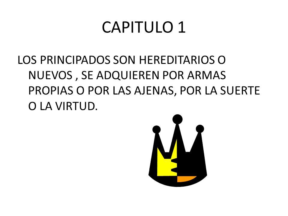 CAPITULO 1 LOS PRINCIPADOS SON HEREDITARIOS O NUEVOS, SE ADQUIEREN POR ARMAS PROPIAS O POR LAS AJENAS, POR LA SUERTE O LA VIRTUD.