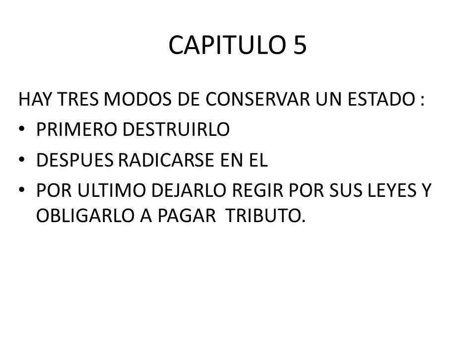 CAPITULO 5 HAY TRES MODOS DE CONSERVAR UN ESTADO : PRIMERO DESTRUIRLO DESPUES RADICARSE EN EL POR ULTIMO DEJARLO REGIR POR SUS LEYES Y OBLIGARLO A PAG