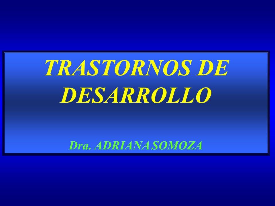 TRASTORNOS DE DESARROLLO Dra. ADRIANA SOMOZA