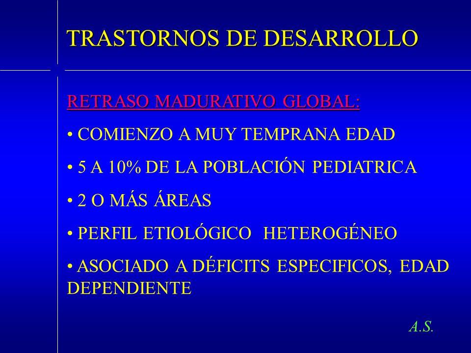 A.S. TRASTORNOS DE DESARROLLO RETRASO MADURATIVO GLOBAL: COMIENZO A MUY TEMPRANA EDAD 5 A 10% DE LA POBLACIÓN PEDIATRICA 2 O MÁS ÁREAS PERFIL ETIOLÓGI