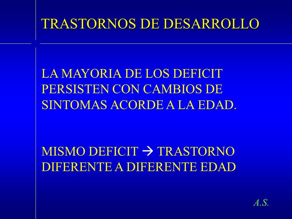 A.S. TRASTORNOS DE DESARROLLO LA MAYORIA DE LOS DEFICIT PERSISTEN CON CAMBIOS DE SINTOMAS ACORDE A LA EDAD. MISMO DEFICIT TRASTORNO DIFERENTE A DIFERE