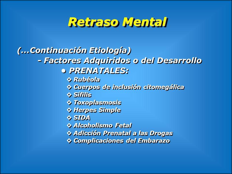 Retraso Mental (...Continuación Etiología) - Factores Adquiridos o del Desarrollo PRENATALES: Rubéola Cuerpos de inclusión citomegálica Sífilis Toxopl