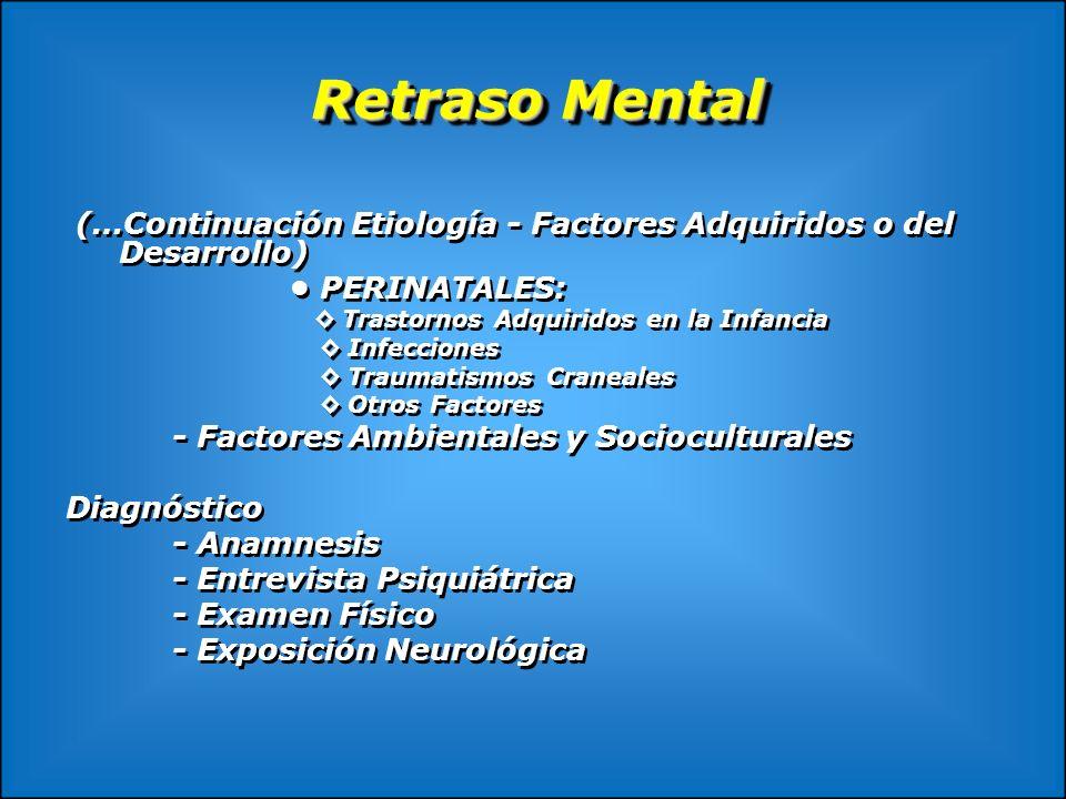 Retraso Mental (…Continuación Etiología - Factores Adquiridos o del Desarrollo) PERINATALES: Trastornos Adquiridos en la Infancia Infecciones Traumati