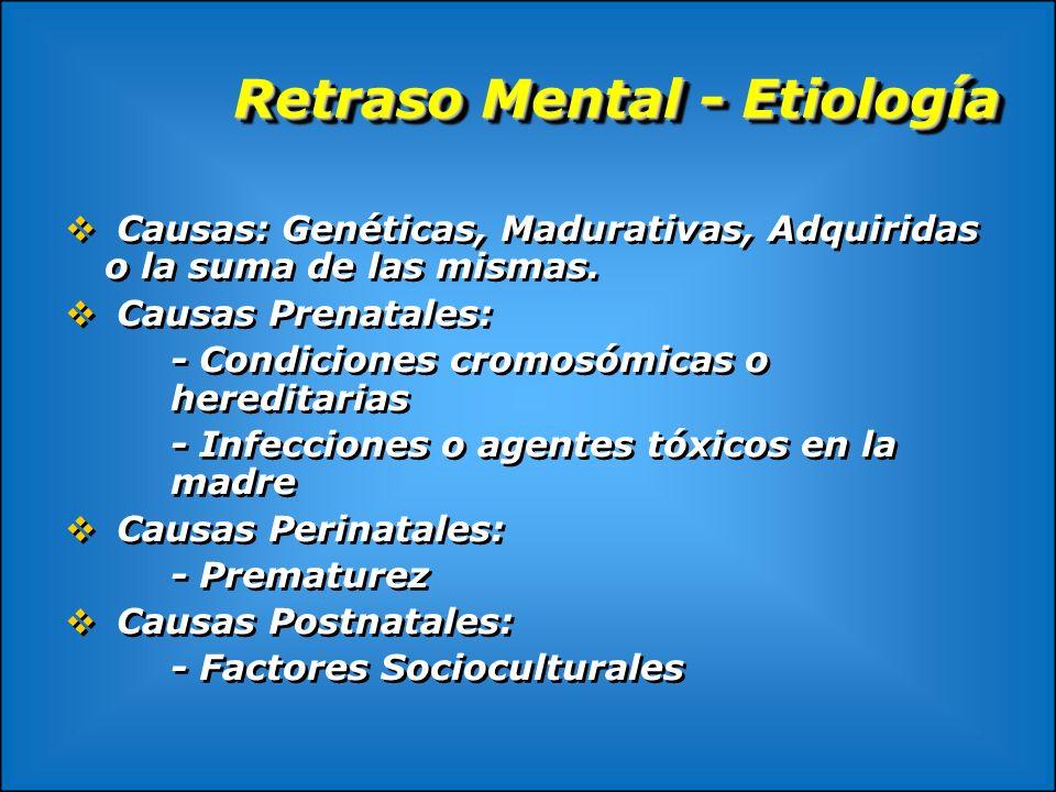 Retraso Mental - Etiología Causas: Genéticas, Madurativas, Adquiridas o la suma de las mismas. Causas Prenatales: - Condiciones cromosómicas o heredit