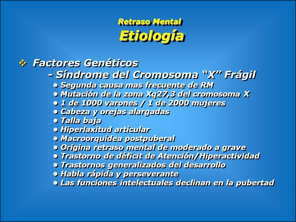 Retraso Mental Etiología Factores Genéticos - Síndrome del Cromosoma X Frágil Segunda causa mas frecuente de RM Mutación de la zona Xq27,3 del cromoso