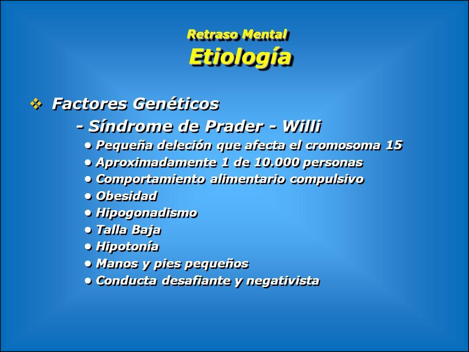 Retraso Mental Etiología Factores Genéticos - Síndrome de Prader - Willi Pequeña deleción que afecta el cromosoma 15 Aproximadamente 1 de 10.000 perso