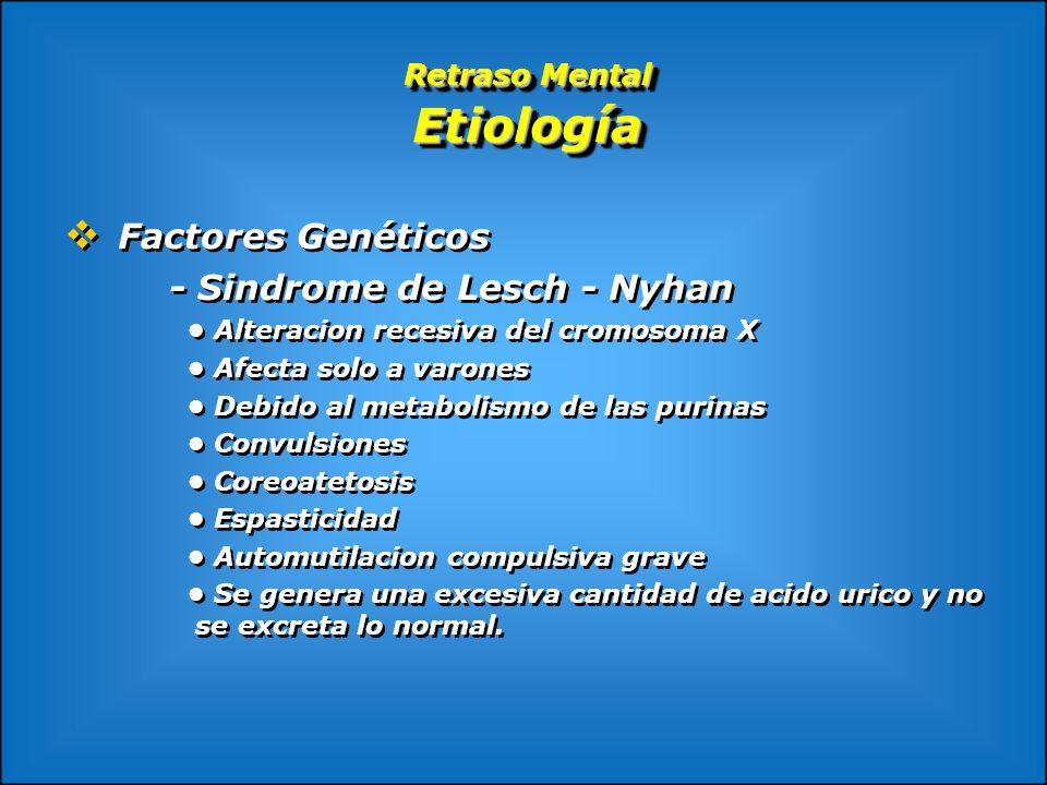 Retraso Mental Etiología Factores Genéticos - Sindrome de Lesch - Nyhan Alteracion recesiva del cromosoma X Afecta solo a varones Debido al metabolism