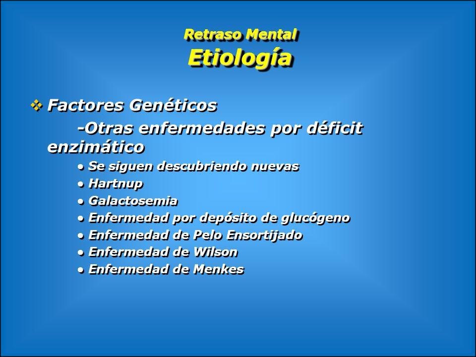 Retraso Mental Etiología Factores Genéticos -Otras enfermedades por déficit enzimático Se siguen descubriendo nuevas Hartnup Galactosemia Enfermedad p