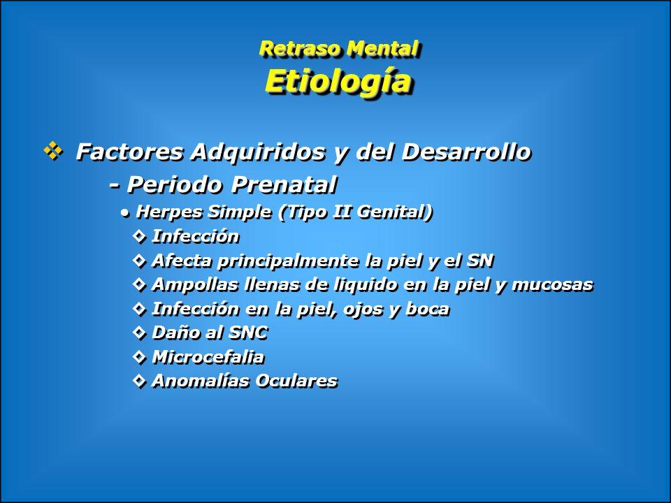 Retraso Mental Etiología Factores Adquiridos y del Desarrollo - Periodo Prenatal Herpes Simple (Tipo II Genital) Infección Afecta principalmente la pi