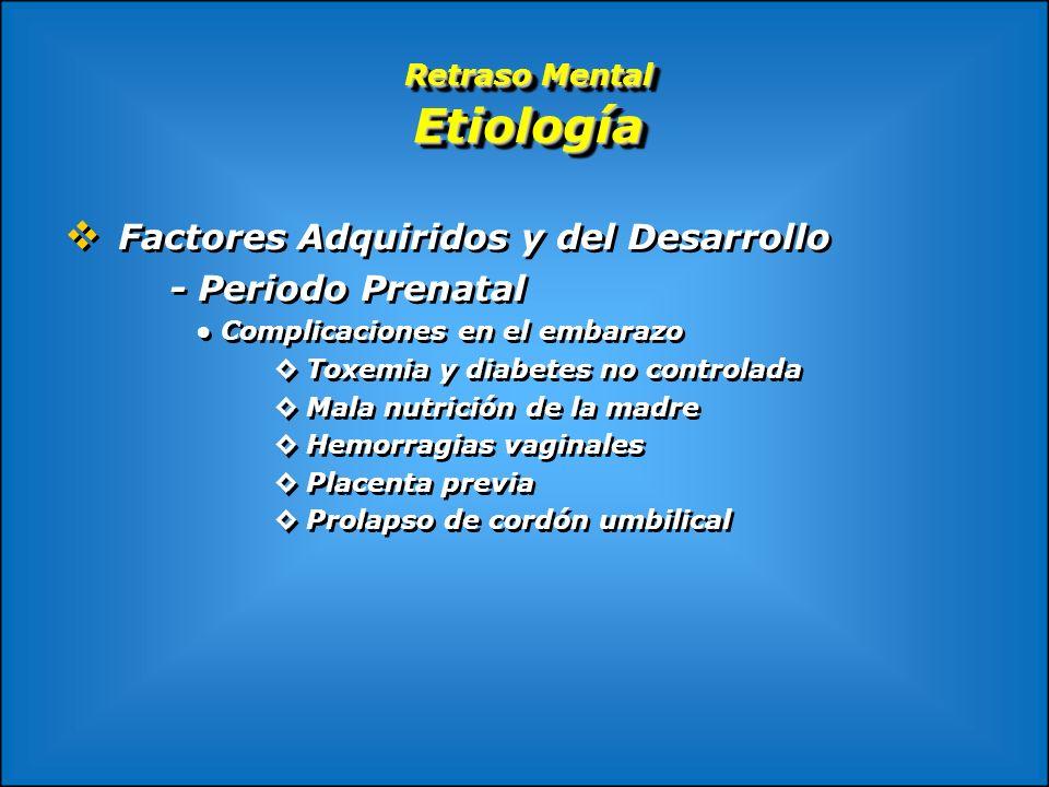 Retraso Mental Etiología Factores Adquiridos y del Desarrollo - Periodo Prenatal Complicaciones en el embarazo Toxemia y diabetes no controlada Mala n