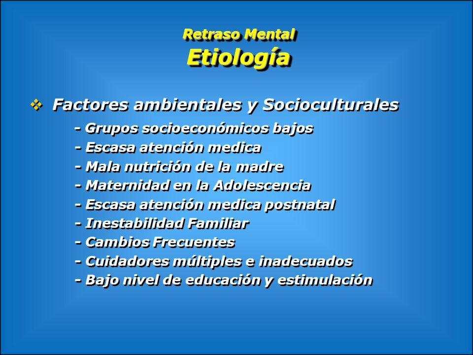Retraso Mental Etiología Factores ambientales y Socioculturales - Grupos socioeconómicos bajos - Escasa atención medica - Mala nutrición de la madre -