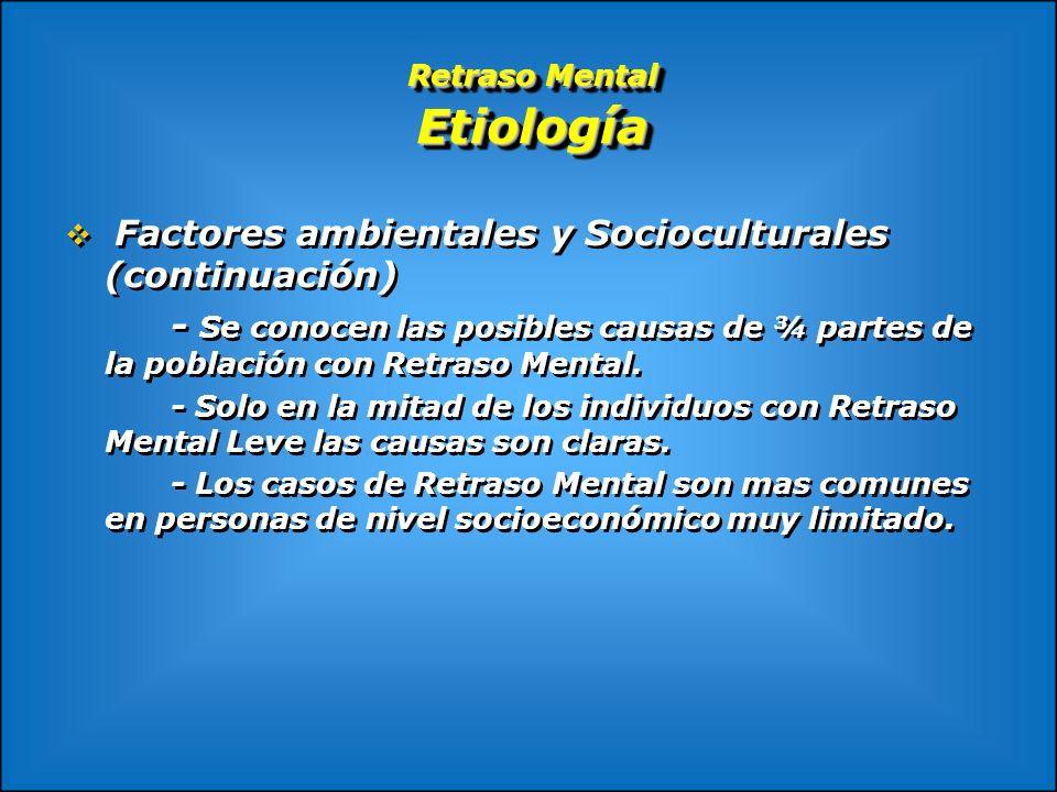 Retraso Mental Etiología Factores ambientales y Socioculturales (continuación) - Se conocen las posibles causas de ¾ partes de la población con Retras