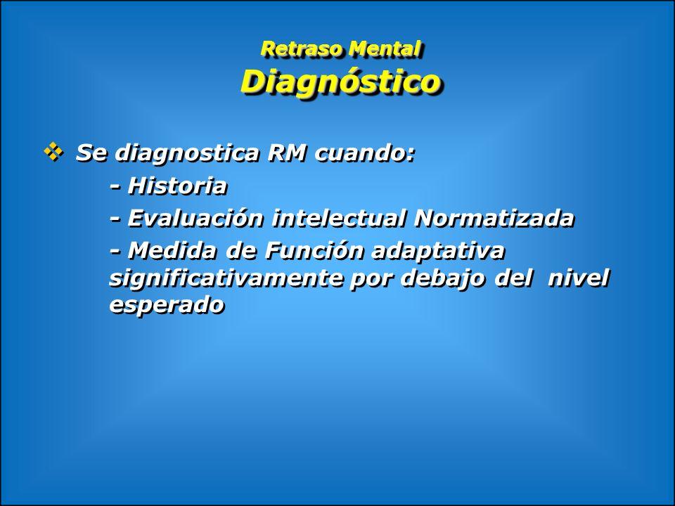 Retraso Mental Diagnóstico Se diagnostica RM cuando: - Historia - Evaluación intelectual Normatizada - Medida de Función adaptativa significativamente