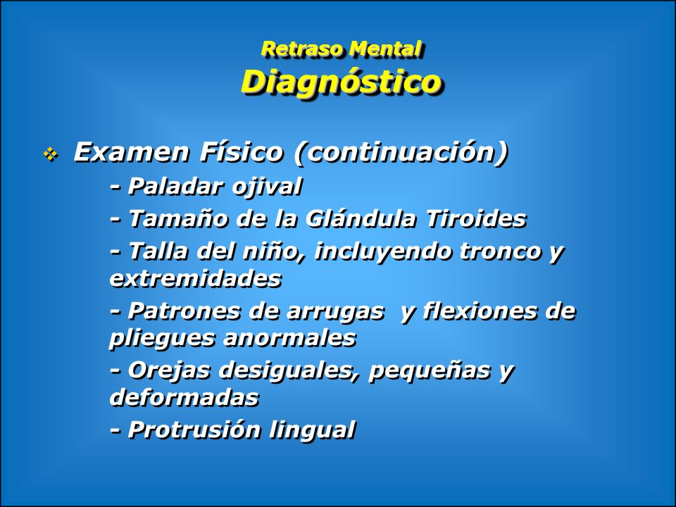 Retraso Mental Diagnóstico Examen Físico (continuación) - Paladar ojival - Tamaño de la Glándula Tiroides - Talla del niño, incluyendo tronco y extrem