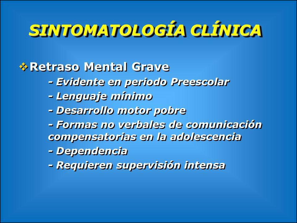 SINTOMATOLOGÍA CLÍNICA Retraso Mental Grave - Evidente en periodo Preescolar - Lenguaje mínimo - Desarrollo motor pobre - Formas no verbales de comuni