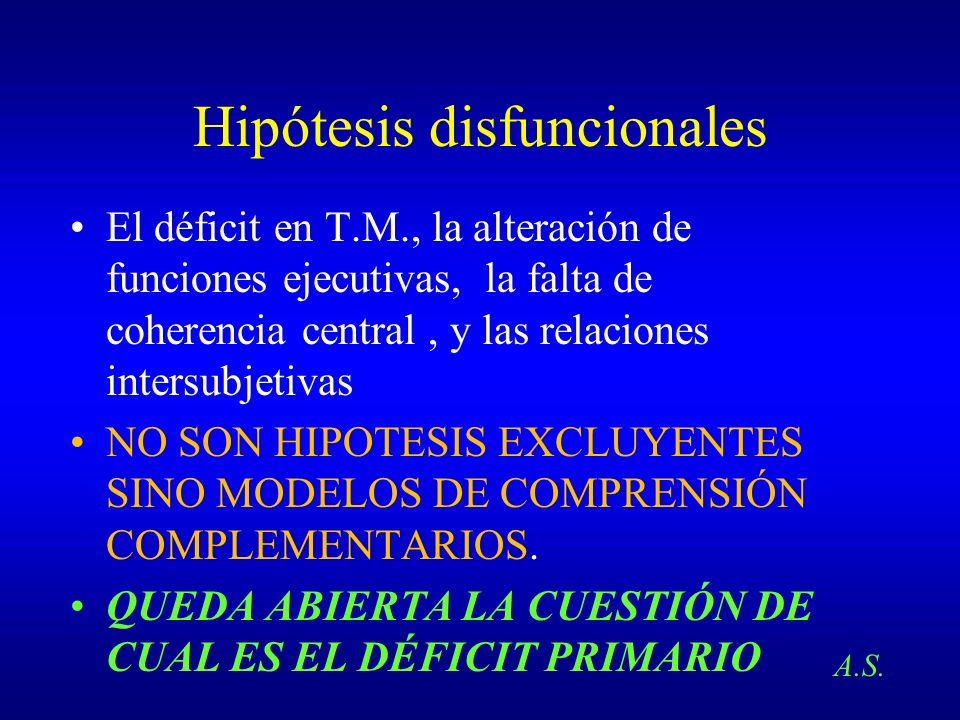 Hipótesis disfuncionales El déficit en T.M., la alteración de funciones ejecutivas, la falta de coherencia central, y las relaciones intersubjetivas N