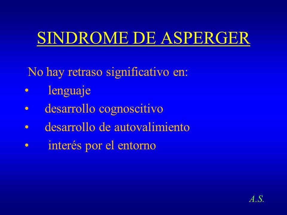 SINDROME DE ASPERGER No hay retraso significativo en: lenguaje desarrollo cognoscitivo desarrollo de autovalimiento interés por el entorno A.S.
