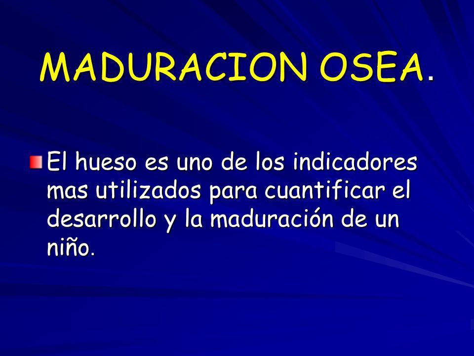 MADURACION OSEA. El hueso es uno de los indicadores mas utilizados para cuantificar el desarrollo y la maduración de un niño.