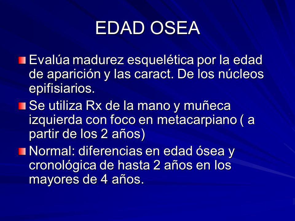 EDAD OSEA Evalúa madurez esquelética por la edad de aparición y las caract. De los núcleos epifisiarios. Se utiliza Rx de la mano y muñeca izquierda c