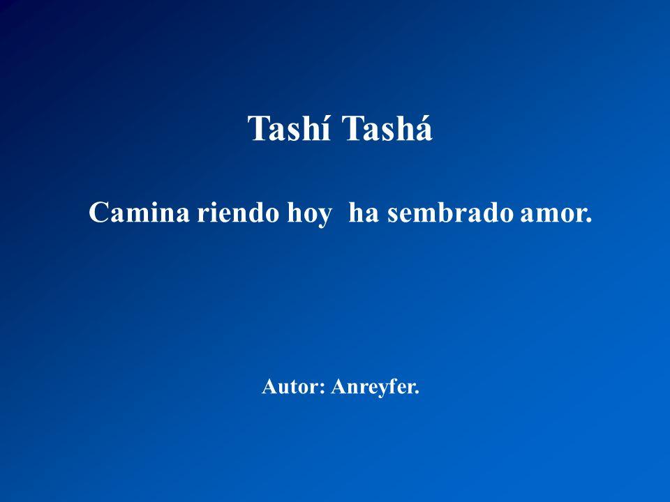 Tashí Tashá Su fe es fortaleza de perdón, ama la paz, en la tierra fértil, donde ella sembró, una rosa divina nacerá, no tendrá espinas que causen dol