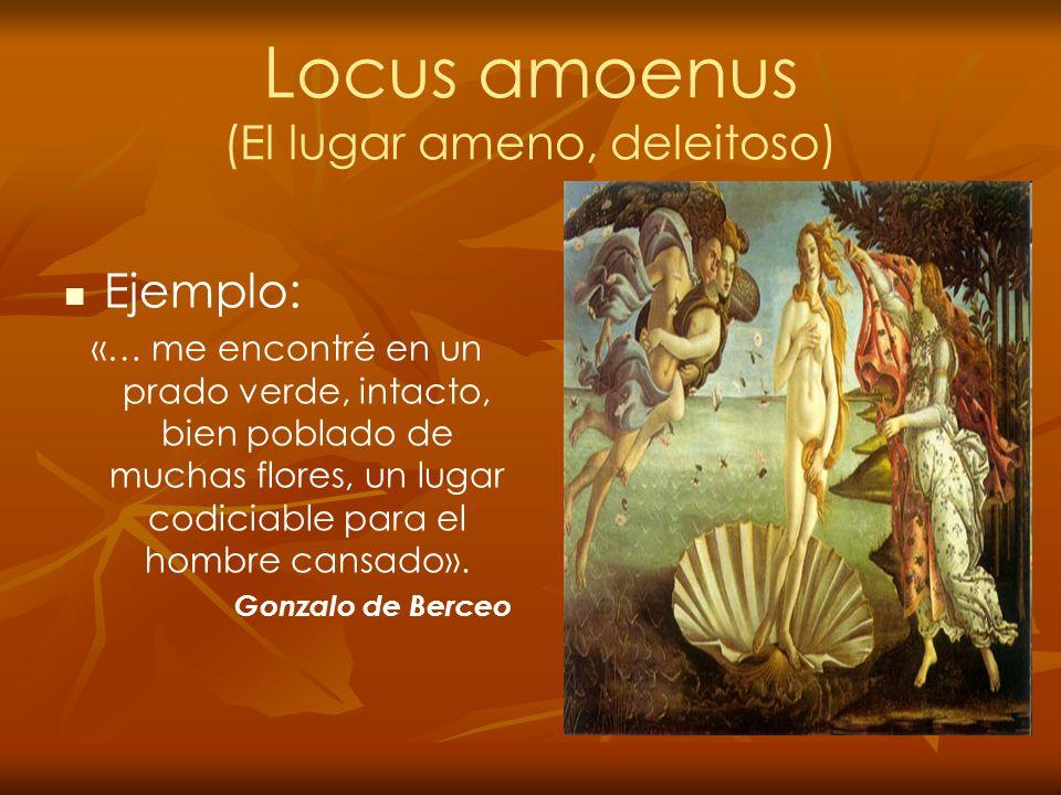 Locus amoenus (El lugar ameno, deleitoso) Ejemplo: «… me encontré en un prado verde, intacto, bien poblado de muchas flores, un lugar codiciable para