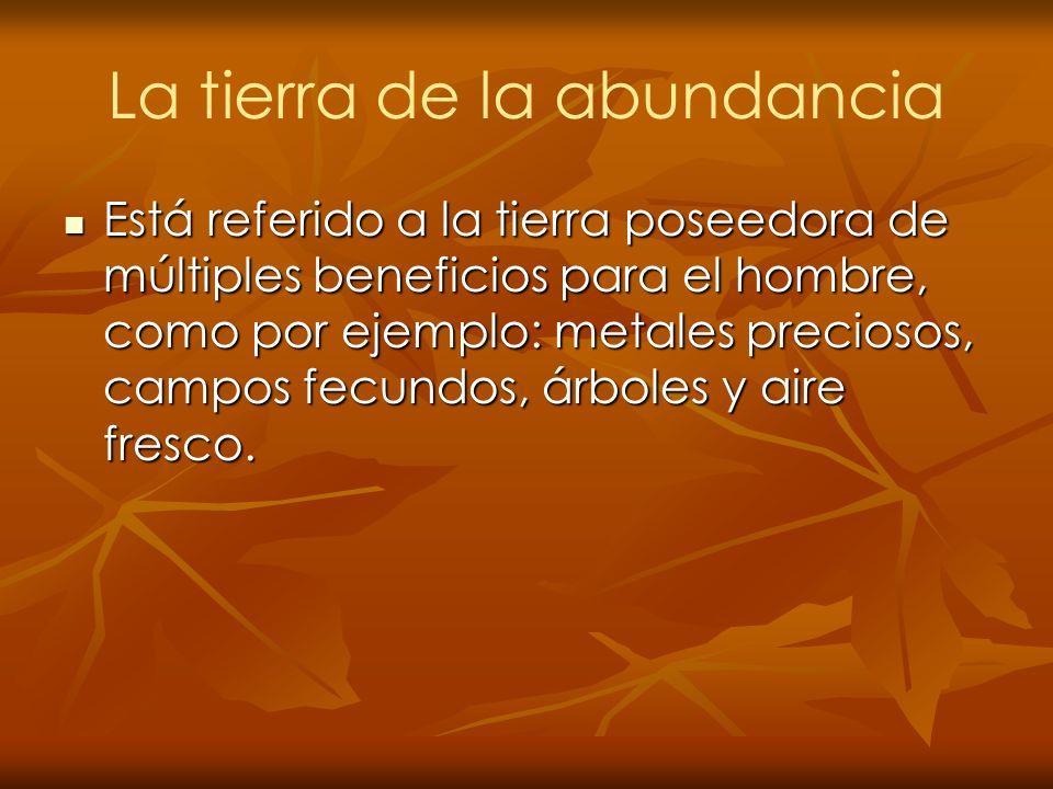 La tierra de la abundancia Está referido a la tierra poseedora de múltiples beneficios para el hombre, como por ejemplo: metales preciosos, campos fec