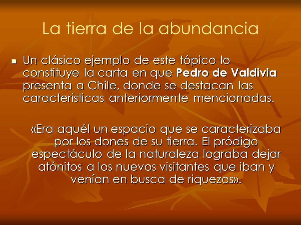 La tierra de la abundancia Un clásico ejemplo de este tópico lo constituye la carta en que Pedro de Valdivia presenta a Chile, donde se destacan las c