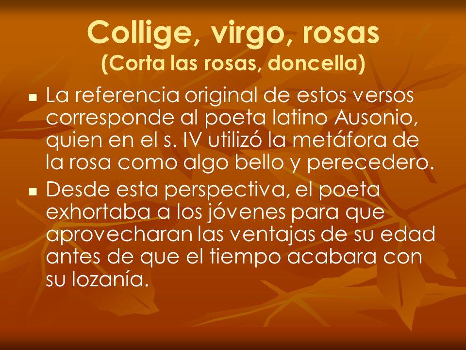 Collige, virgo, rosas (Corta las rosas, doncella) La referencia original de estos versos corresponde al poeta latino Ausonio, quien en el s. IV utiliz