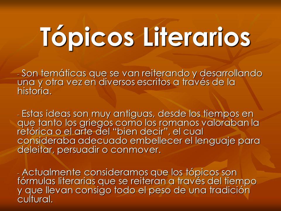 Tópicos Literarios - Son temáticas que se van reiterando y desarrollando una y otra vez en diversos escritos a través de la historia. - Estas ideas so