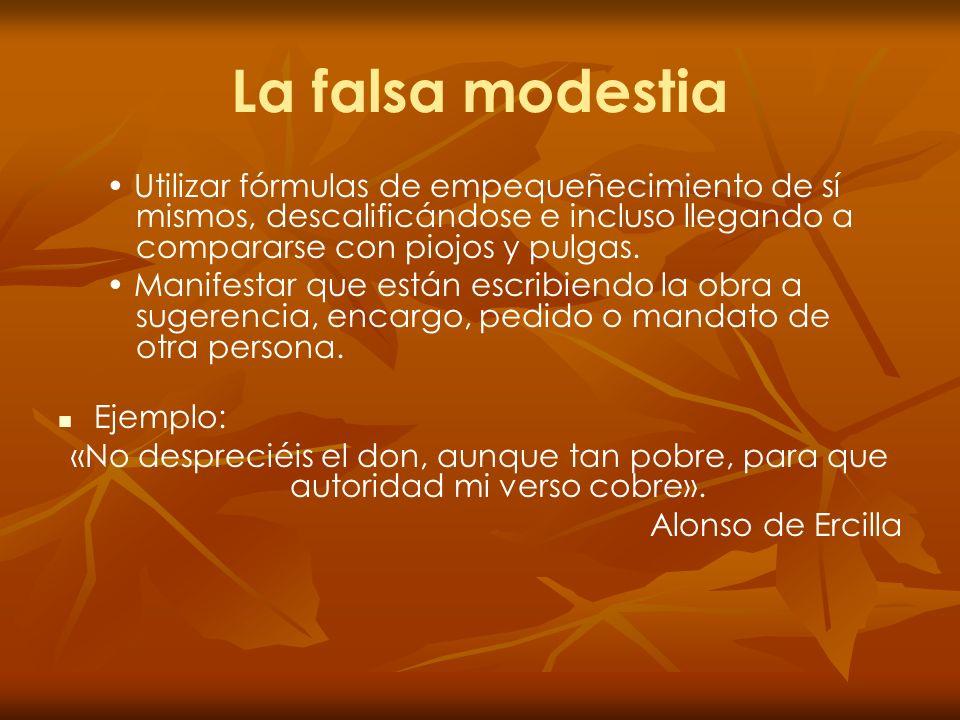 La falsa modestia Utilizar fórmulas de empequeñecimiento de sí mismos, descalificándose e incluso llegando a compararse con piojos y pulgas. Manifesta