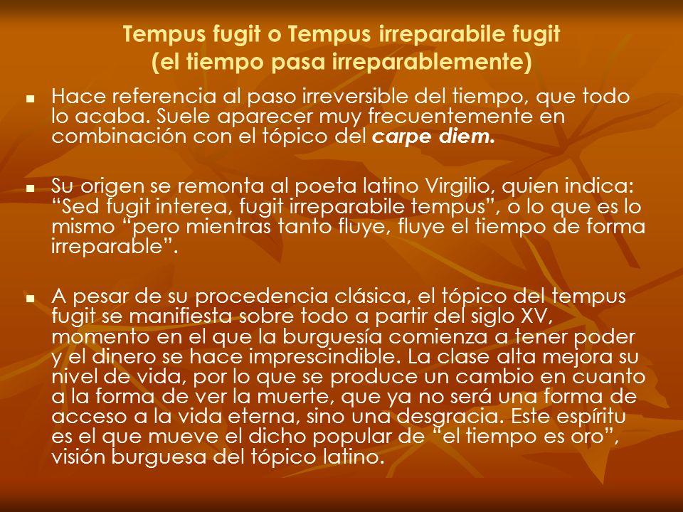 Tempus fugit o Tempus irreparabile fugit (el tiempo pasa irreparablemente) Hace referencia al paso irreversible del tiempo, que todo lo acaba. Suele a