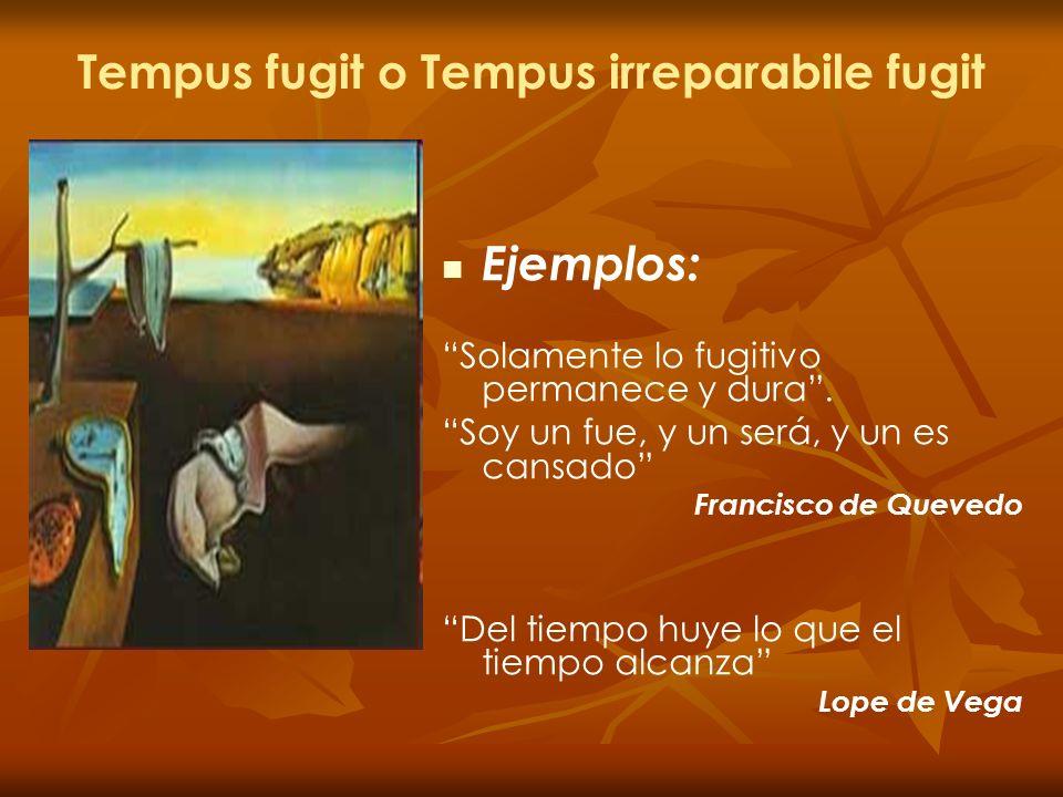 Tempus fugit o Tempus irreparabile fugit Ejemplos: Solamente lo fugitivo permanece y dura. Soy un fue, y un será, y un es cansado Francisco de Quevedo