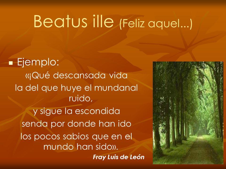 Beatus ille (Feliz aquel...) Ejemplo: «¡Qué descansada vida la del que huye el mundanal ruido, y sigue la escondida senda por donde han ido los pocos