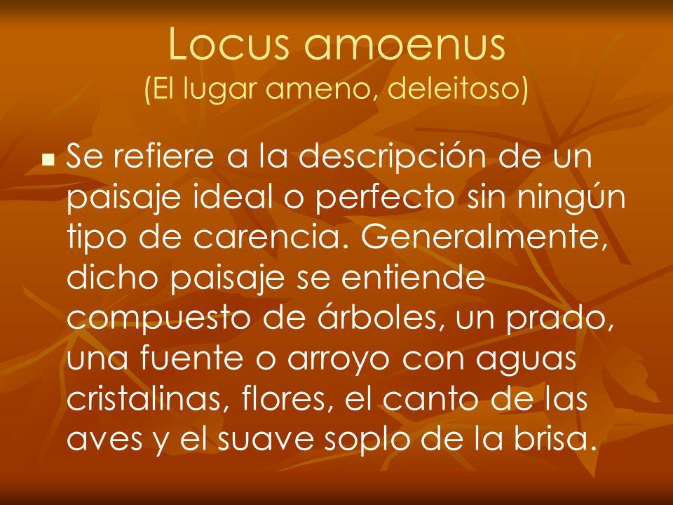 Locus amoenus (El lugar ameno, deleitoso) Se refiere a la descripción de un paisaje ideal o perfecto sin ningún tipo de carencia. Generalmente, dicho