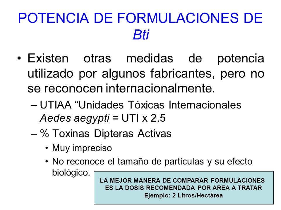 POTENCIA DE FORMULACIONES DE Bti Existen otras medidas de potencia utilizado por algunos fabricantes, pero no se reconocen internacionalmente. –UTIAA