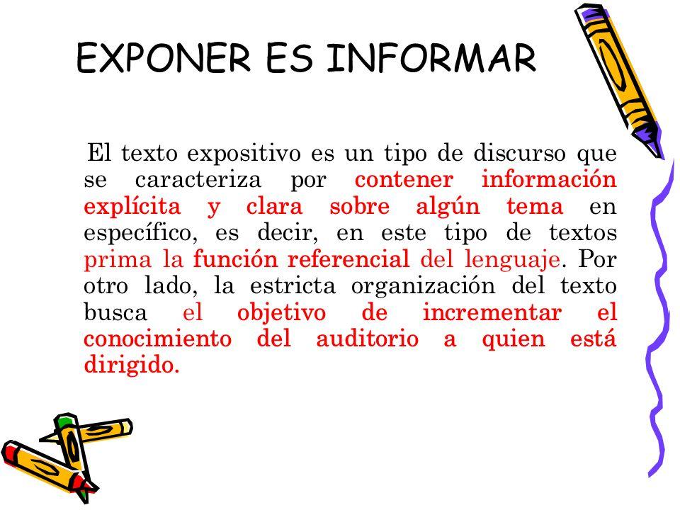EXPONER ES INFORMAR El texto expositivo es un tipo de discurso que se caracteriza por contener información explícita y clara sobre algún tema en específico, es decir, en este tipo de textos prima la función referencial del lenguaje.