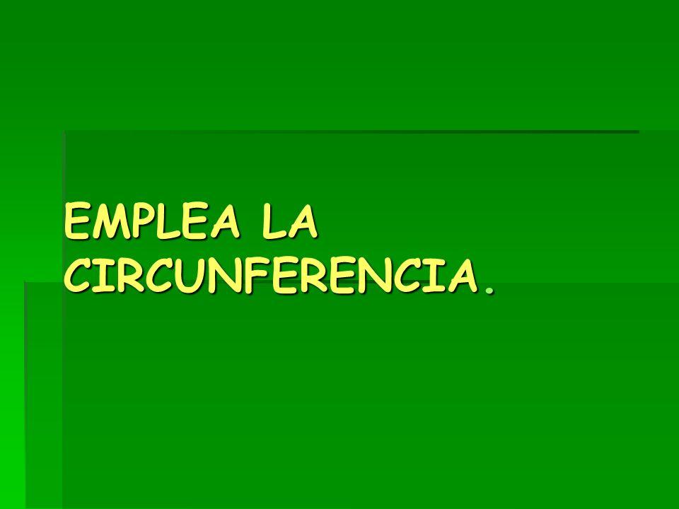 EMPLEA LA CIRCUNFERENCIA.